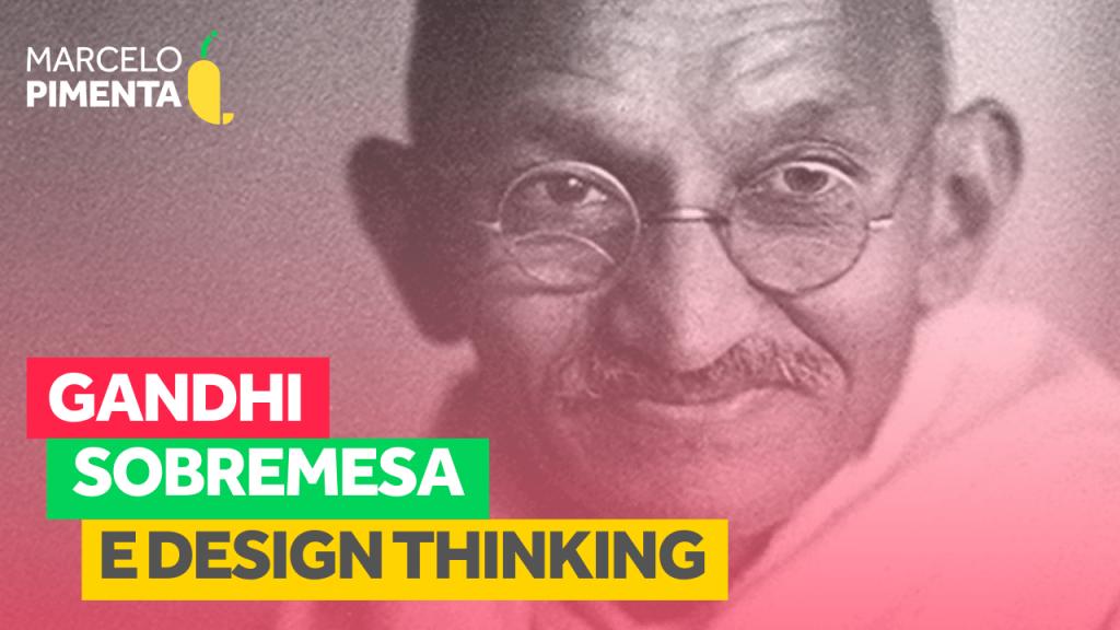 Gandhi, sobremesa e Design Thinking