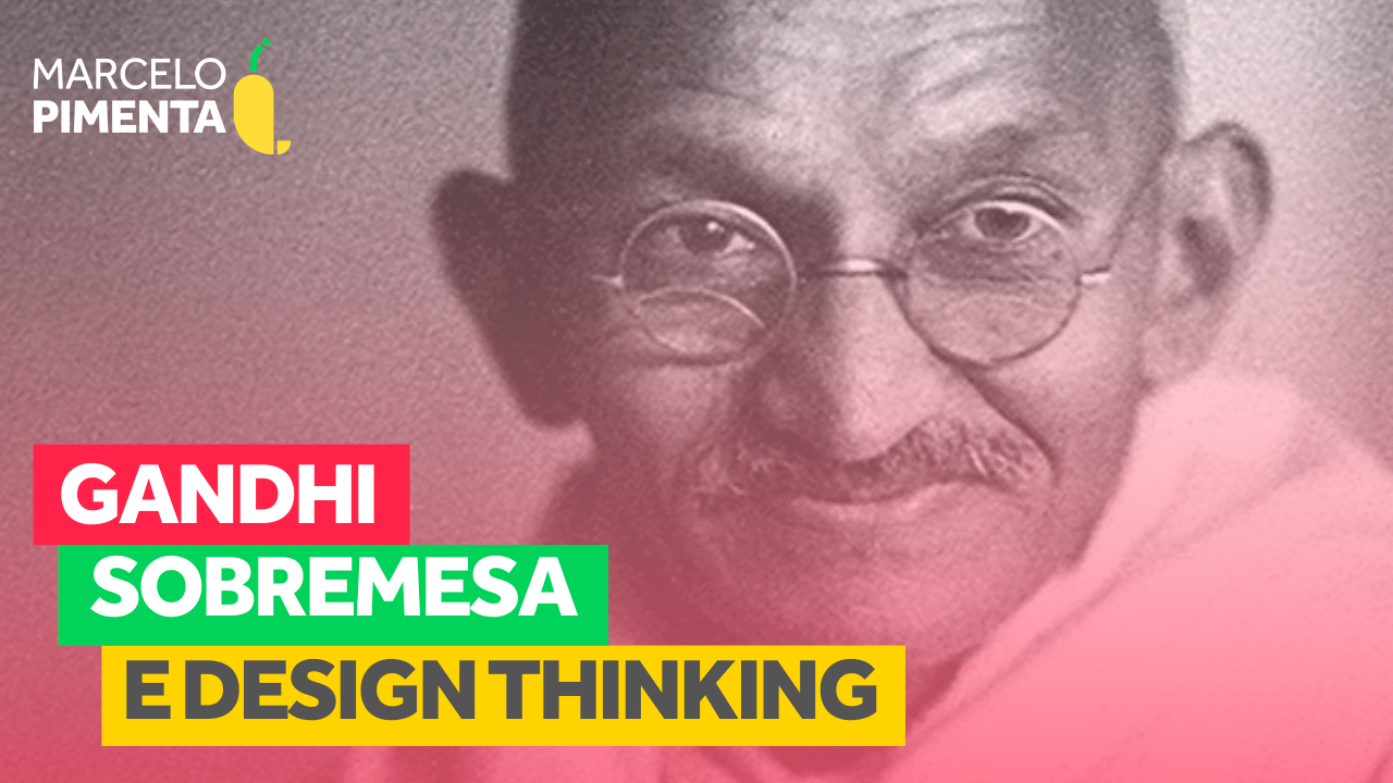 Gandhi, sobremesa e Design Thinking